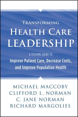 Transforming Health Care Leadership By MacCoby, Michael/ Norman, Clifford L./ Norman, Jane/ Margolies, Richard